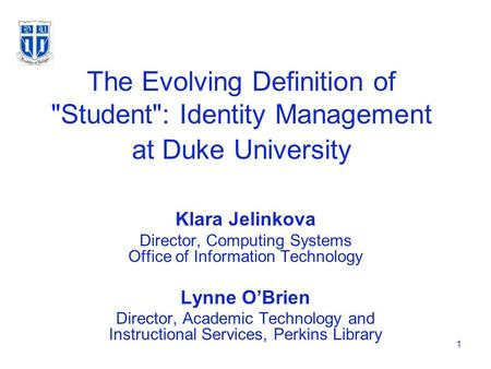1 The Evolving Definition of Student: Identity Management at Duke University Klara Jelinkova Director, Computing Systems Office of Information Technology.