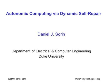 (C) 2005 Daniel SorinDuke Computer Engineering Autonomic Computing via Dynamic Self-Repair Daniel J. Sorin Department of Electrical & Computer Engineering.