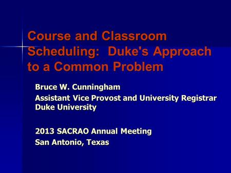 Course and Classroom Scheduling: Duke's Approach to a Common Problem Bruce W. Cunningham Assistant Vice Provost and University Registrar Duke University.