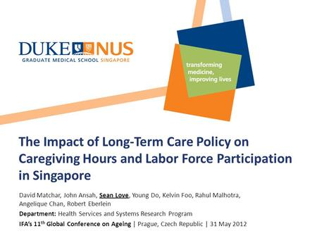 The Impact of Long-Term Care Policy on Caregiving Hours and Labor Force Participation in Singapore David Matchar, John Ansah, Sean Love, Young Do, Kelvin.