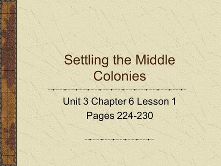Settling the Middle Colonies Unit 3 Chapter 6 Lesson 1 Pages 224-230.