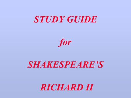 STUDY GUIDE for SHAKESPEARE'S RICHARD II. PART THE FIRST EDWARD III.