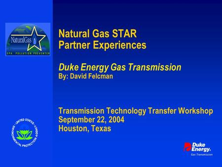 Natural Gas STAR Partner Experiences Duke Energy Gas Transmission By: David Felcman Transmission Technology Transfer Workshop September 22, 2004 Houston,