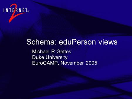 Schema: eduPerson views Michael R Gettes Duke University EuroCAMP, November 2005.