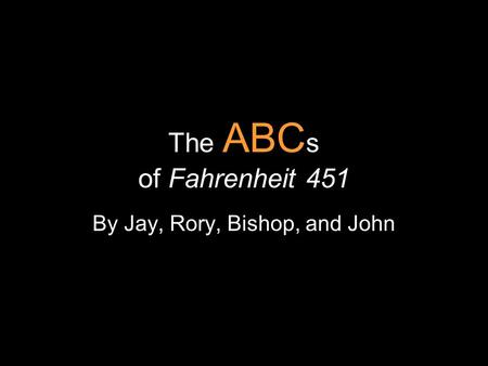 The ABC s of Fahrenheit 451 By Jay, Rory, Bishop, and John.