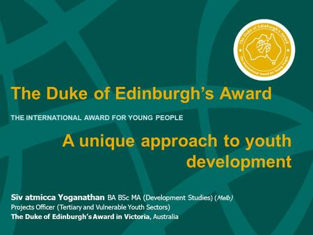 The Duke of Edinburgh's Award THE INTERNATIONAL AWARD FOR YOUNG PEOPLE Siv atmicca Yoganathan BA BSc MA (Development Studies ) (Melb) Projects Officer.