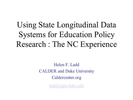 Using State Longitudinal Data Systems for Education Policy Research : The NC Experience Helen F. Ladd CALDER and Duke University Caldercenter.org