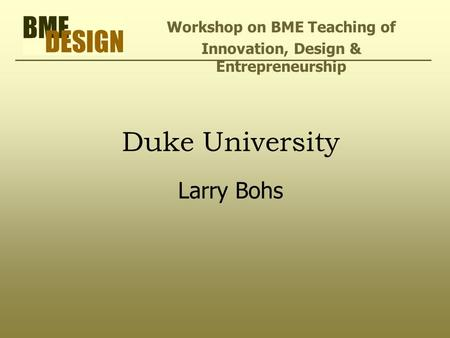 Duke University Larry Bohs Workshop on BME Teaching of Innovation, Design & Entrepreneurship.