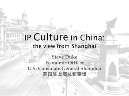 IP Culture in China: the view from Shanghai Steve Duke Economic Officer U.S. Consulate General Shanghai 美国驻上海总领事馆.