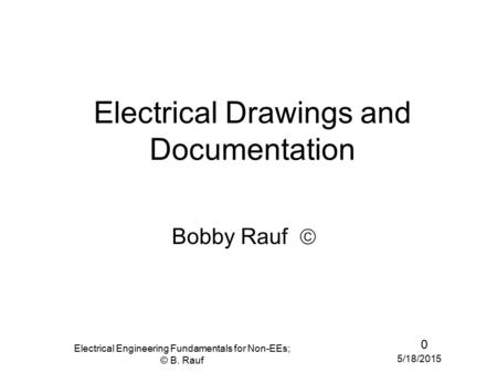 5/18/2015 Electrical Engineering Fundamentals for Non-EEs; © B. Rauf 0 Electrical Drawings and Documentation Bobby Rauf 
