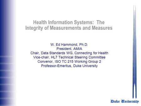 Duke University Health Information Systems: The Integrity of Measurements and Measures W. Ed Hammond, Ph.D. President, AMIA Chair, Data Standards WG, Connecting.