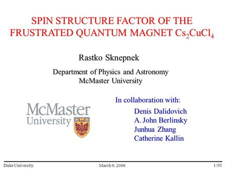 SPIN STRUCTURE FACTOR OF THE FRUSTRATED QUANTUM MAGNET Cs 2 CuCl 4 March 9, 2006Duke University 1/30 Rastko Sknepnek Department of Physics and Astronomy.