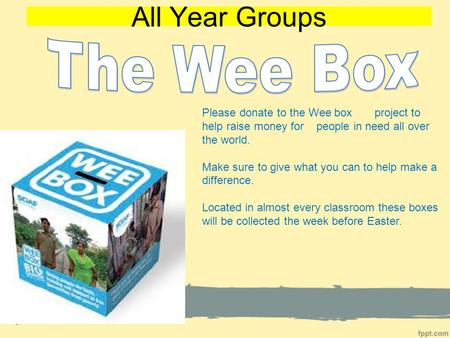 All Year Groups Please donate to the Wee box project to help raise money for people in need all over the world. Make sure to give what you can to help.