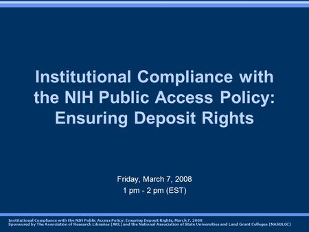 Institutional Compliance with the NIH Public Access Policy: Ensuring Deposit Rights, March 7, 2008 Sponsored by The Association of Research Libraries (ARL)