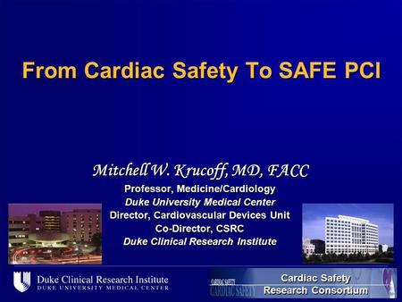 [name of file], 1 From Cardiac Safety To SAFE PCI Mitchell W. Krucoff, MD, FACC Professor, Medicine/Cardiology Duke University Medical Center Director,