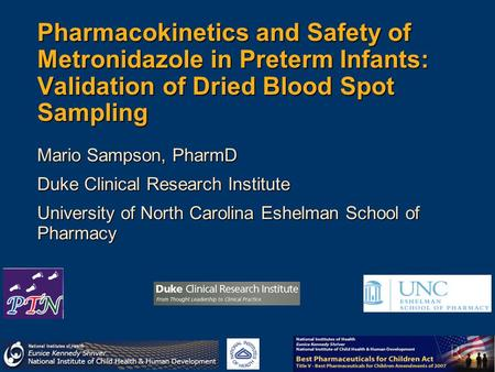 Pharmacokinetics and Safety of Metronidazole in Preterm Infants: Validation of Dried Blood Spot Sampling Mario Sampson, PharmD Duke Clinical Research Institute.