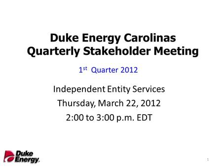 Duke Energy Carolinas Quarterly Stakeholder Meeting Independent Entity Services Thursday, March 22, 2012 2:00 to 3:00 p.m. EDT 1 st Quarter 2012 1.