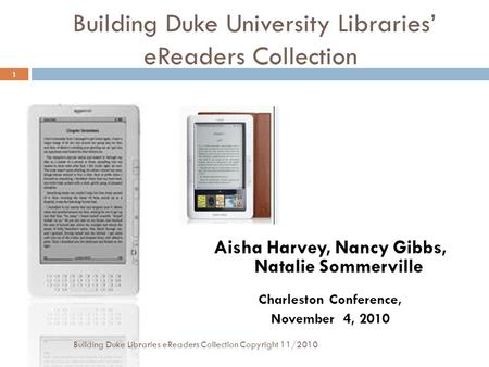 Building Duke University Libraries' eReaders Collection Aisha Harvey, Nancy Gibbs, Natalie Sommerville Charleston Conference, November 4, 2010 1 Building.