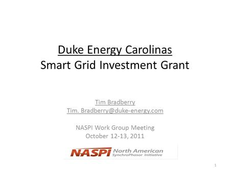 Duke Energy Carolinas Smart Grid Investment Grant Tim Bradberry Tim. NASPI Work Group Meeting October 12-13, 2011 1.