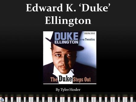 Edward K. 'Duke' Ellington By Tyler Hosler. Duke Ellington Born April 29 th, 1899 in Washington D.C. Died May 24 th, 1974 in New York City of lung cancer.