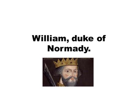 William, duke of Normady.. 1028-1087 AD William, was born in falaise normandy and was buried in abbey, a city in france. Map of England in 1065 AD.