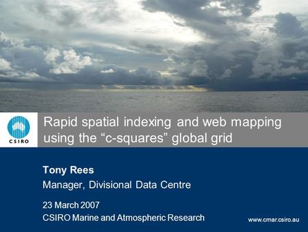 "Www.cmar.csiro.au Rapid spatial indexing and web mapping using the ""c-squares"" global grid Tony Rees Manager, Divisional Data Centre 23 March 2007 CSIRO."