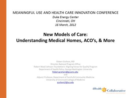 MEANINGFUL USE AND HEALTH CARE INNOVATION CONFERENCE Duke Energy Center Cincinnati, OH 16 March, 2012 New Models of Care: Understanding Medical Homes,