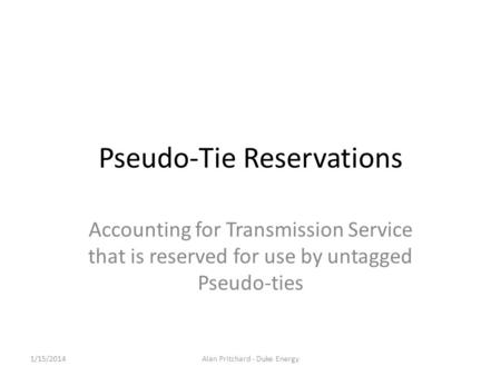 Pseudo-Tie Reservations Accounting for Transmission Service that is reserved for use by untagged Pseudo-ties 1/15/2014Alan Pritchard - Duke Energy.