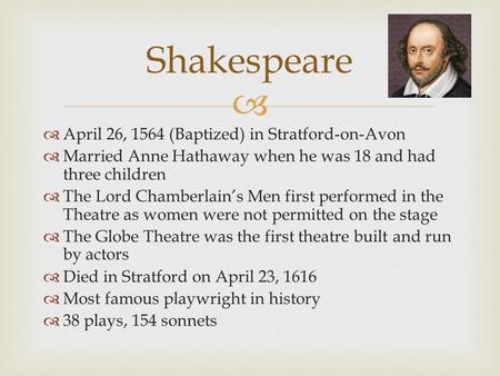   April 26, 1564 (Baptized) in Stratford-on-Avon  Married Anne Hathaway when he was 18 and had three children  The Lord Chamberlain's Men first performed.