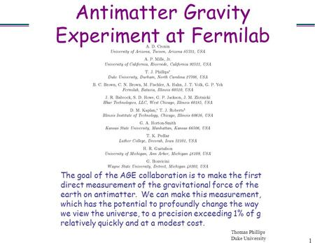 Thomas Phillips Duke University 1 Antimatter Gravity Experiment at Fermilab The goal of the AGE collaboration is to make the first direct measurement of.