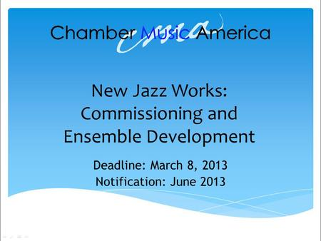 New Jazz Works: Commissioning and Ensemble Development Deadline: March 8, 2013 Notification: June 2013.