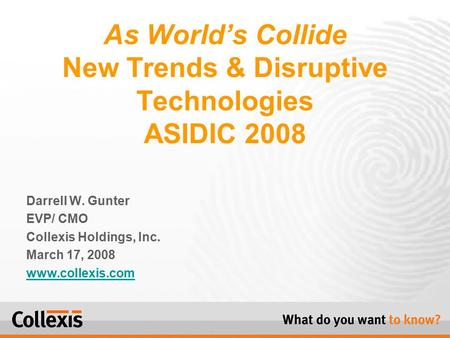 Darrell W. Gunter EVP/ CMO Collexis Holdings, Inc. March 17, 2008 www.collexis.com As World's Collide New Trends & Disruptive Technologies ASIDIC 2008.