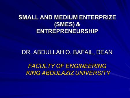 SMALL AND MEDIUM ENTERPRIZE (SMES) & ENTREPRENEURSHIP DR. ABDULLAH O. BAFAIL, DEAN FACULTY OF ENGINEERING KING ABDULAZIZ UNIVERSITY.