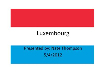 Luxembourg Presented by: Nate Thompson 5/4/2012. Population: 511,840 Motto: Mir wëlle bleiwe wat mir sinn (Luxembourgish) We want to remain what we.