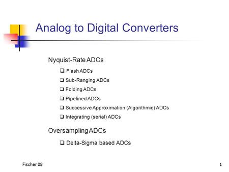 Fischer 08 1 Analog to Digital Converters Nyquist-Rate ADCs  Flash ADCs  Sub-Ranging ADCs  Folding ADCs  Pipelined ADCs  Successive Approximation.