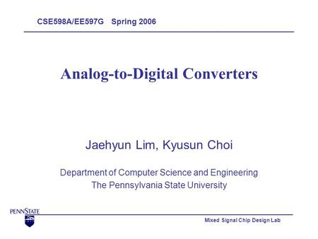 Mixed Signal Chip Design Lab Analog-to-Digital Converters Jaehyun Lim, Kyusun Choi Department of Computer Science and Engineering The Pennsylvania State.