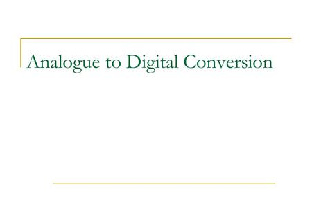 Analogue to Digital Conversion. Digital Signal Processing A digital signal is an approximation of an analog one Levels of signal are sampled and converted.