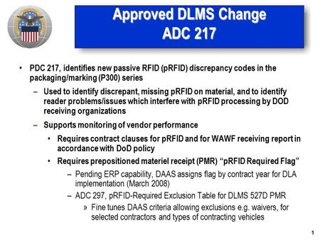 1 Approved DLMS Change ADC 217 PDC 217, identifies new passive RFID (pRFID) discrepancy codes in the packaging/marking (P300) series – Used to identify.