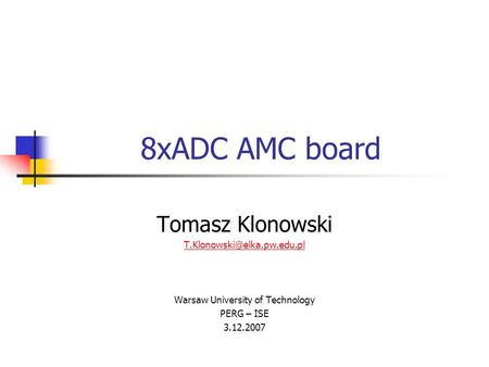 8xADC AMC board Tomasz Klonowski Warsaw University of Technology PERG – ISE 3.12.2007.