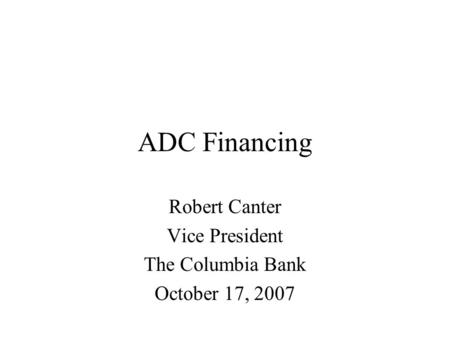 ADC Financing Robert Canter Vice President The Columbia Bank October 17, 2007.