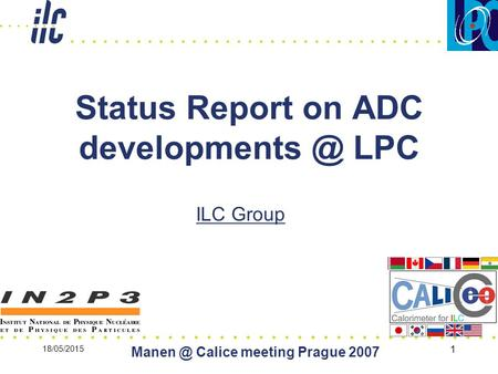 18/05/2015 Calice meeting Prague 2007 1 Status Report on ADC LPC ILC Group.