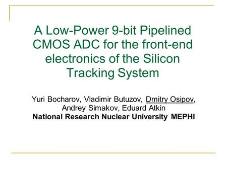 A Low-Power 9-bit Pipelined CMOS ADC for the front-end electronics of the Silicon Tracking System Yuri Bocharov, Vladimir Butuzov, Dmitry Osipov, Andrey.