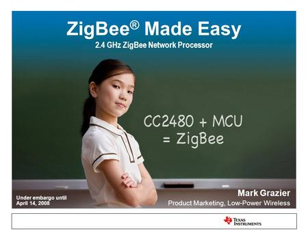 Under embargo until April 14, 2008 ZigBee ® Made Easy 2.4 GHz ZigBee Network Processor Mark Grazier Product Marketing, Low-Power Wireless.