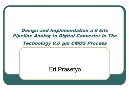 Design and Implementation a 8 bits Pipeline Analog to Digital Converter in The Technology 0.6 μm CMOS Process Eri Prasetyo.