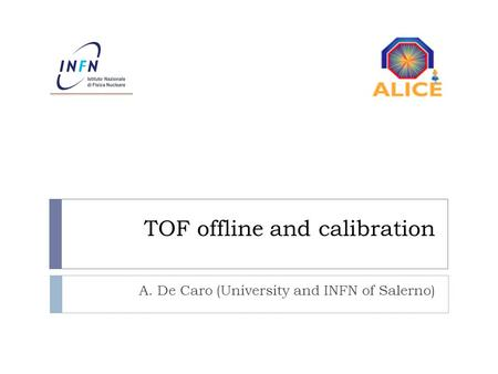 TOF offline and calibration A. De Caro (University and INFN of Salerno)