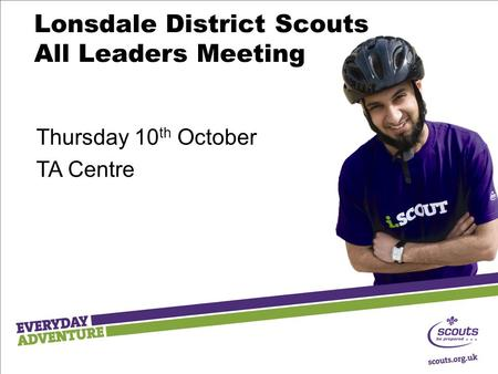 Lonsdale District Scouts All Leaders Meeting Thursday 10 th October TA Centre.