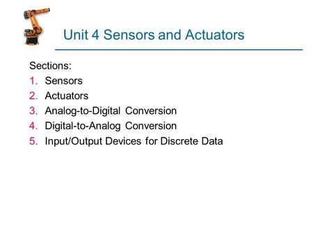 Unit 4 Sensors and Actuators Sections: 1.Sensors 2.Actuators 3.Analog-to-Digital Conversion 4.Digital-to-Analog Conversion 5.Input/Output Devices for Discrete.
