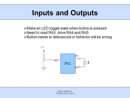Slides created by: Professor Ian G. Harris Inputs and Outputs PIC Vcc RA3 RA4 RA5  Make an LED toggle state when button is pressed  Need to read RA3,