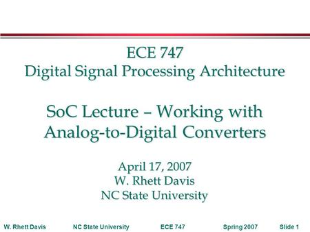 Spring 2007W. Rhett DavisNC State UniversityECE 747Slide 1 ECE 747 Digital Signal Processing Architecture SoC Lecture – Working with Analog-to-Digital.