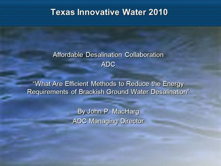 "Texas Innovative Water 2010 Affordable Desalination Collaboration ADC ""What Are Efficient Methods to Reduce the Energy Requirements of Brackish Ground."